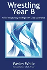 Wrestling Year B: Connecting Sunday Readings with Lived Experience Kindle Edition