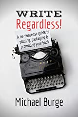 Write, Regardless!: A no-nonsense guide to plotting, packaging and promoting your book Kindle Edition