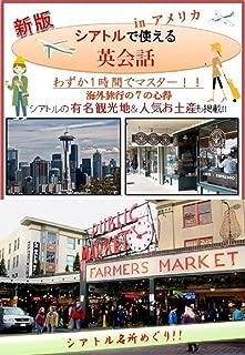 [新版]わずか1時間で「シアトルで使える英会話」-海外旅行はこれ1冊-: シアトルで使える英会話では、海外旅行で使える表現を場面ごとに掲載しています。空港のチェックイン、入国審査、タクシーの乗り方、ホテルのチェックイン、レストランの注文、スーパーマーケットでの買い物やお土産の買い方など7つの状況をたった1時間で学習することが出来ます。海外でよく使われる定番フレーズを厳選して記載しいます。