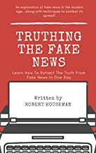 Truthing The Fake News: Learn How To Extract The Truth From Fake News In One Day