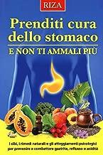 Prenditi cura dello stomaco e non ti ammali più. I cibi, i rimedi naturali e gli atteggiamenti psicologici per prevenire e combattere gastrite, reflusso e acidità