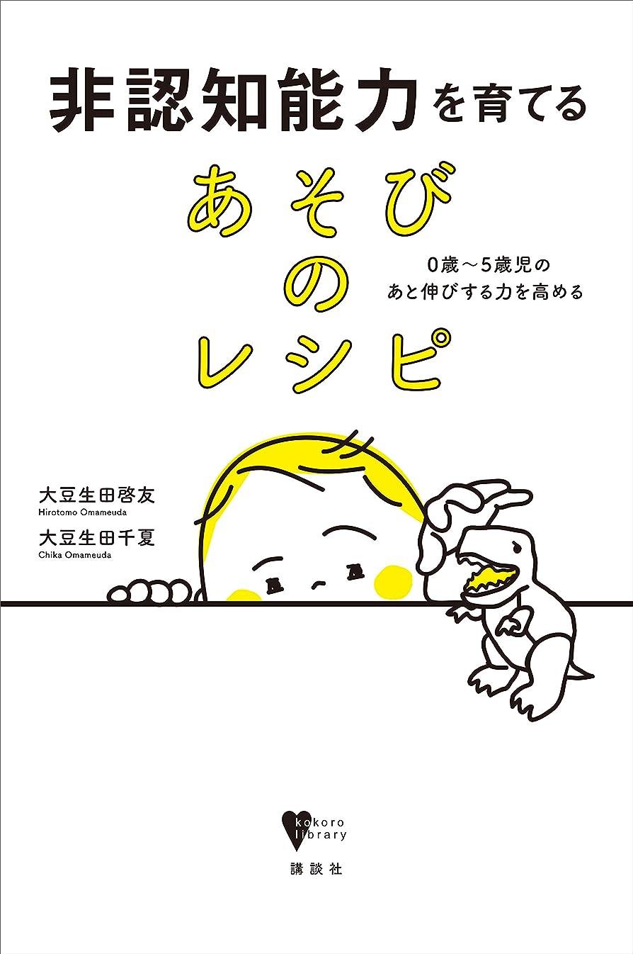 非認知能力を育てる あそびのレシピ 0歳~5歳児のあと伸びする力を高める (こころライブラリー)