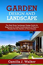 GARDEN DESIGN AND LANDSCAPE: The Best Home Landscape Design Guide for Beginners to Create Combinations of Plants to Finall...