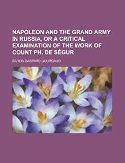 Napoleon and the Grand Army in Russia, or a Critical Examination of the Work of Count PH. de Segur