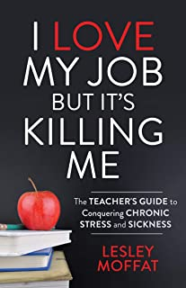 I Love My Job But It's Killing Me: The Teacher's Guide to Conquering Chronic Stress and Sickness