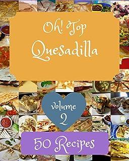 Oh! Top 50 Quesadilla Recipes Volume 2: An Inspiring Quesadilla Cookbook for You