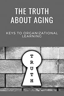 The Truth About Aging: Keys To Organizational Learning: Immense Knowledge On Symbolism