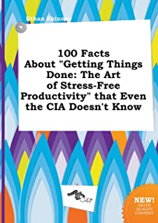 100 Facts about Getting Things Done: The Art of Stress-Free Productivity That Even the CIA Doesn't Know