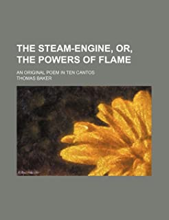 The Steam-Engine, Or, the Powers of Flame; An Original Poem in Ten Cantos