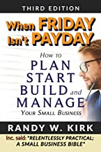 When Friday Isn't Payday: How to Plan Start Build and Manage Your Small Business
