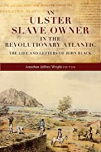 An Ulster slave owner in the revolutionary Atlantic: The life and letters of John Black