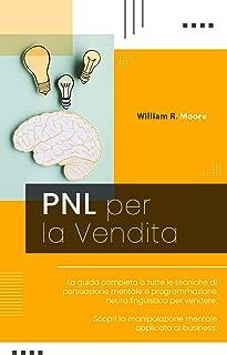 PNL PER LA VENDITA: La guida completa a tutte le tecniche di persuasione mentale e programmazione neuro linguistica per ve...