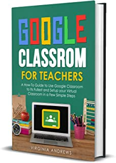 Google Classroom for Teachers: A How-To Guide to Use Google Classroom to Its Fullest and Setup your Virtual Classroom in a...