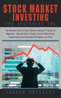 Stock Market Investing For Beginners 101: : The Ultimate Guide To Stock Market Investing & Trading For Beginners - Discover How To Easily Invest & ... Stocks And Dominate The Market Like A Pro!