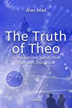 The Truth of Theo: The rational proofs that God does [not] exist