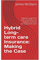 Hybrid Long-term care Insurance: Making the Case: Hybrid Long-term care insurance -an elegant solution for long-term care Kindle Edition