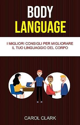 Body Language: I Migliori Consigli Per Migliorare Il Tuo Linguaggio Del Corpo