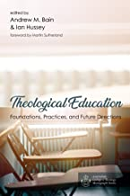 Theological Education: Foundations, Practices, and Future Directions (Australian College of Theology Monograph Series Book 0)