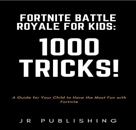 Fortnite Battle Royale for Kids: 1000 Tricks!: A Guide for Your Child to Have the Most Fun with Fortnite
