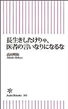 表紙: 長生きしたけりゃ、医者の言いなりになるな (朝日新書) | 高田 明和