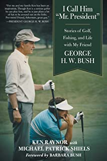 """I Call Him """"Mr. President"""": Stories of Golf, Fishing, and Life with My Friend George H. W. Bush"""