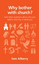 Why bother with church?: And other questions about why you need it and why it needs you (Questions Christians Ask)