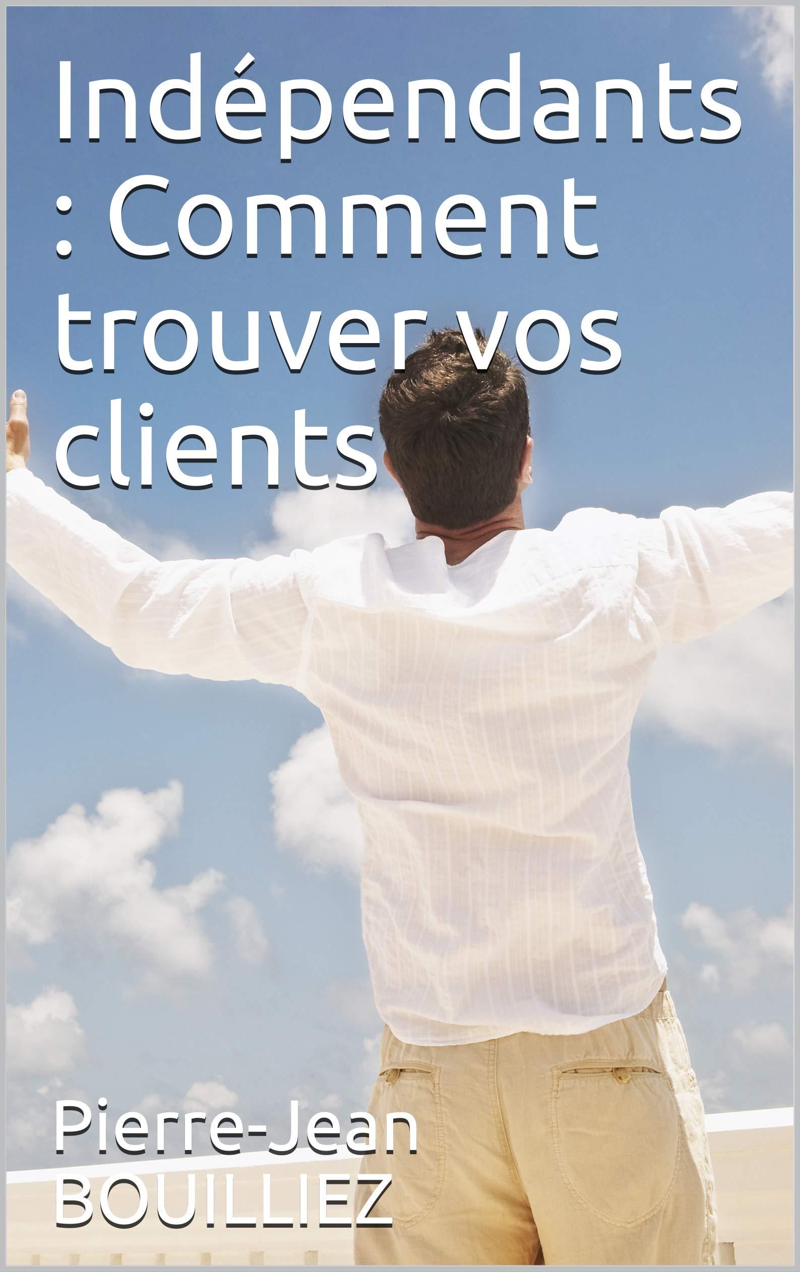 Indépendants : Comment trouver vos clients (French Edition)