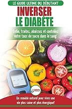 Inverser Le Diabète: Guide d'alimentation naturelle pour les débutants: Guérir, réduire et contrôler votre taux de sucre dans le sang sans médicament ... Diabetes French Book) (French Edition)