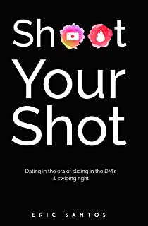 Shoot Your Shot: Dating in the era of sliding in the DM's & swiping right (English Edition)