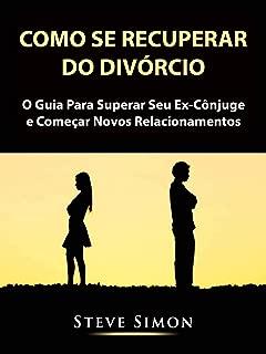 Como Se Recuperar do Divórcio: O Guia Para Superar Seu Ex-Cônjuge e Começar Novos Relacionamentos (Portuguese Edition)