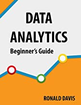 DATA ANALYTICS Beginners Guide: Dive Into The Heart Of Big Data, Its Techniques And Solutions.