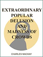 Extraordinary Popular Delusions and the Madness of Crowds : Complete and Unabridged : All Three Volumes 1841-54 (illustrated)