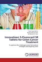 Innovatioon 5-Fluoruracil SR Tablets for Colon Cancer Treatment: To optimize the challenges across formulation strategies and targeting colon