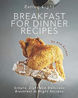 Eating Light - Breakfast for Dinner Recipes: Simple, Light and Delicious Breakfast at Night Recipes