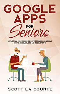 Google Apps for Seniors: A Practical Guide to Google Drive Google Docs, Google Sheets, Google Slides, and Google Forms (Tech For Seniors Book 5)