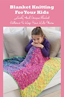 Blanket Knitting For Your Kids: Lovely And Unique Blanket Patterns To Keep Your Kids Warm: Baby Blanket Knitting