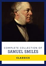 Complete Collection of Samuel Smiles (Annotated): Works Include The Huguenots in France, A Boy's Voyage Round the World, S...