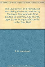 The Love Letters of a Portuguese Nun: Being the Letters written by Marianna Alcaforado to Noel Bouton De Chamilly, Count of St. Leger (Later Marquis of Chamilly) in the Year 1668