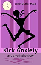 Kick Anxiety and Live in the Now: Includes an easy meditation technique (Health, Happiness and Beauty Book 2) (English Edi...
