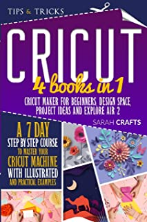 Cricut: 4 books in 1: Cricut Maker For Beginners, Design Space, Project Ideas and Explore Air 2. A 7-Day Step-by-step Cour...