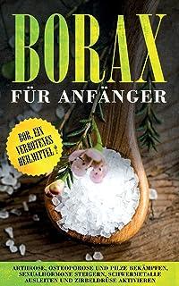 Borax für Anfänger: Bor, ein verbotenes Heilmittel? - Arthrose, Osteoporose und Pilze bekämpfen, Sexualhormone steigern, S...
