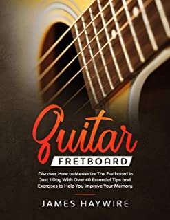 Guitar Fretboard: Discover How to Memorize The Fretboard in Just 1 Day With Over 40 Essential Tips and Exercises to Help Y...