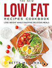The NEW Low Fat Recipes Cookbook: Lose Weight While Enjoying Delicious Meals
