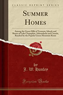 Summer Homes: Among the Green Hills of Vermont, Islands and Shores of Lake Champlain, Adirondacks and Canada, Reached by t...