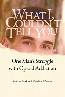 What I Couldn't Tell You: One Man's Struggle with Opioid Addiction