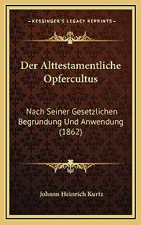 Der Alttestamentliche Opfercultus: Nach Seiner Gesetzlichen Begrundung Und Anwendung (1862)