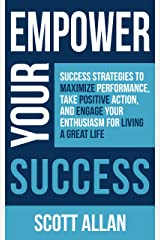 Empower Your Success: Success Strategies to Maximize Performance, Take Positive Action, and Engage Your Enthusiasm for Living a Great Life (Empower Your Success Series) Kindle Edition