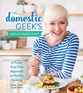Domestic Geek's Meals Made Easy: A Fresh, Fuss-Free Approach to Healthy Cooking