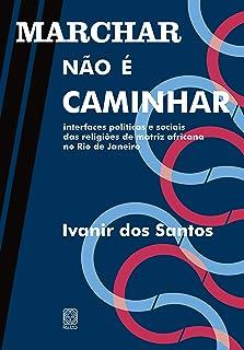 Marchar não é caminhar: interfaces políticas e sociais das religiões de matriz africana no Rio de Janeiro (Portuguese Edit...