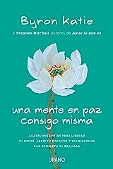Una mente en paz consigo misma: Cuatro preguntas para liberar tu mente, abrir tu corazón y transformar por completo tu realidad (Crecimiento personal) (Spanish Edition) Kindle Edition